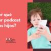¿Por qué escuchar podcast con tus hijos?