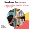 Padres lectores: Cómo inculcar el hábito lector en los niños y las niñas